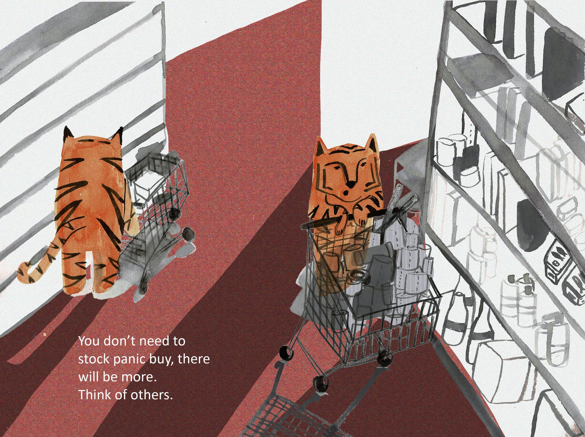 An illustration addressing people panic buying. Using tigers to be more humorous. A simple message to ask people to think of others in the time of chaos. Painted by hand with Ink, then edited digitally. Image created by Lydia Christine. Submitted for United Nations Global Call Out To Creatives - help stop the spread of COVID-19.